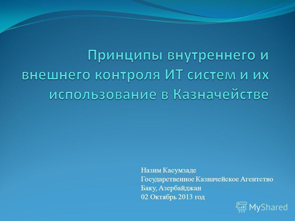 Назим Касумзаде Государственное Казначейское Агентство Баку, Азербайджан 02 Октябрь 2013 год