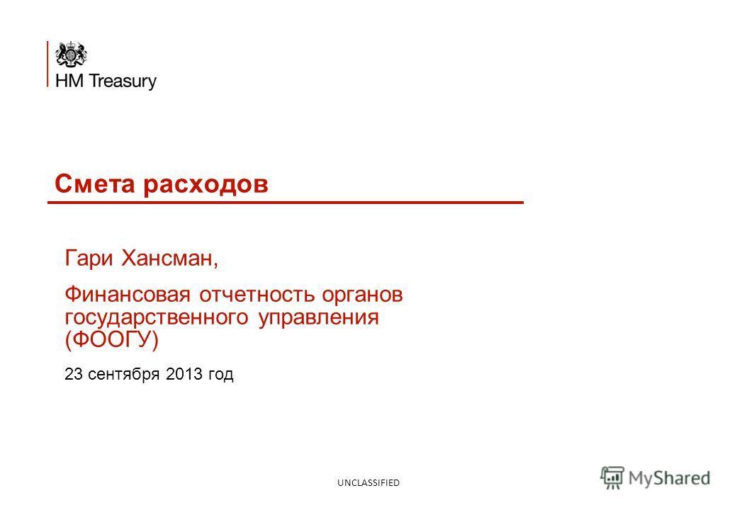 Смета расходов UNCLASSIFIED Гари Хансман, Финансовая отчетность органов государственного управления (ФООГУ) 23 сентября 2013 год