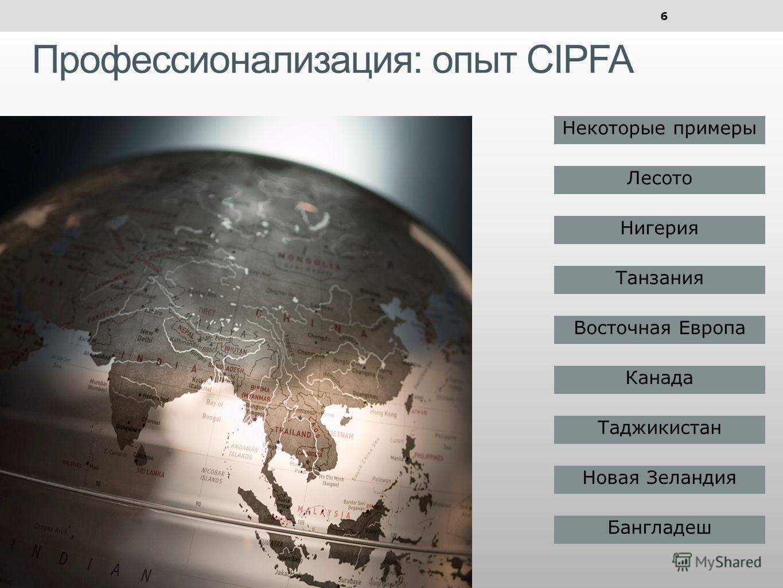 Профессионализация: опыт CIPFA 6 Некоторые примеры Лесото Нигерия Танзания Восточная Европа Канада Таджикистан Новая Зеландия Бангладеш