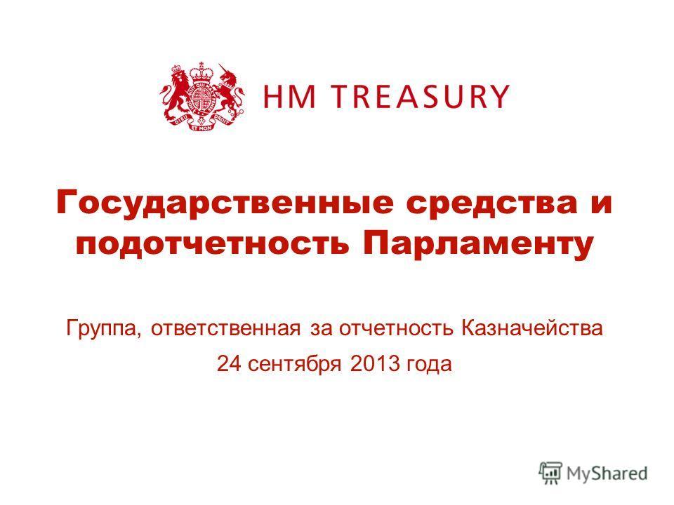 Государственные средства и подотчетность Парламенту Группа, ответственная за отчетность Казначейства 24 сентября 2013 года