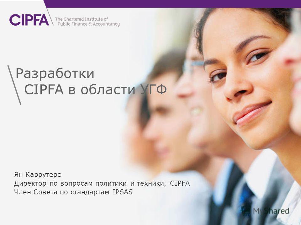 cipfa.org.uk Разработки CIPFA в области УГФ Ян Каррутерс Директор по вопросам политики и техники, CIPFA Член Совета по стандартам IPSAS