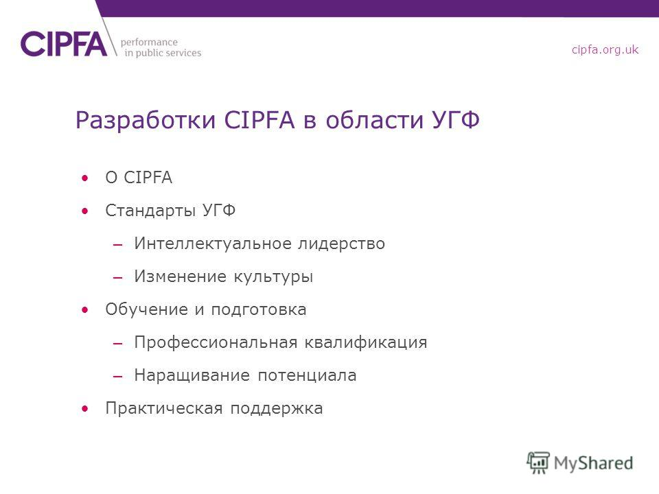 cipfa.org.uk Разработки CIPFA в области УГФ О CIPFA Стандарты УГФ – Интеллектуальное лидерство – Изменение культуры Обучение и подготовка – Профессиональная квалификация – Наращивание потенциала Практическая поддержка