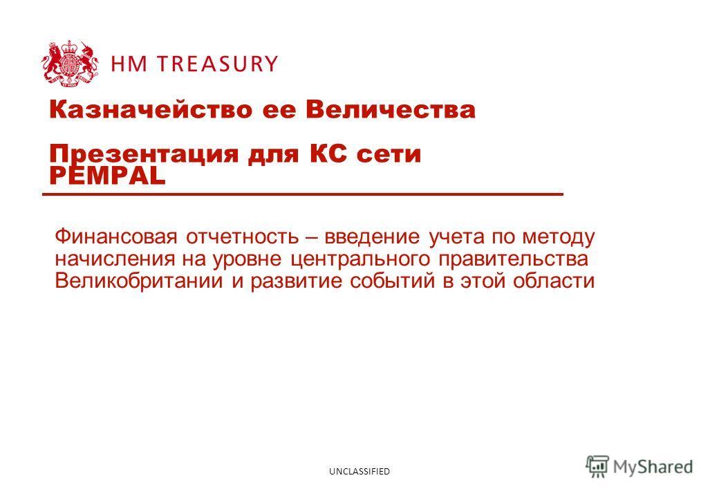 UNCLASSIFIED Казначейство ее Величества Презентация для КС сети PEMPAL Финансовая отчетность – введение учета по методу начисления на уровне центрального правительства Великобритании и развитие событий в этой области