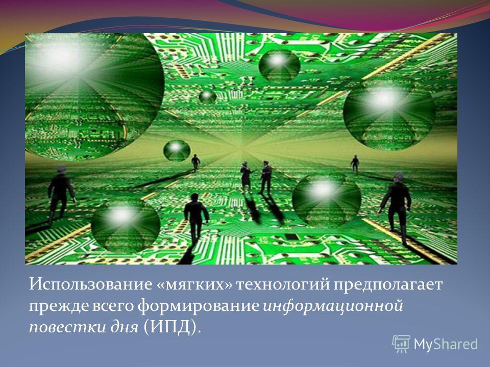 Использование «мягких» технологий предполагает прежде всего формирование информационной повестки дня (ИПД).