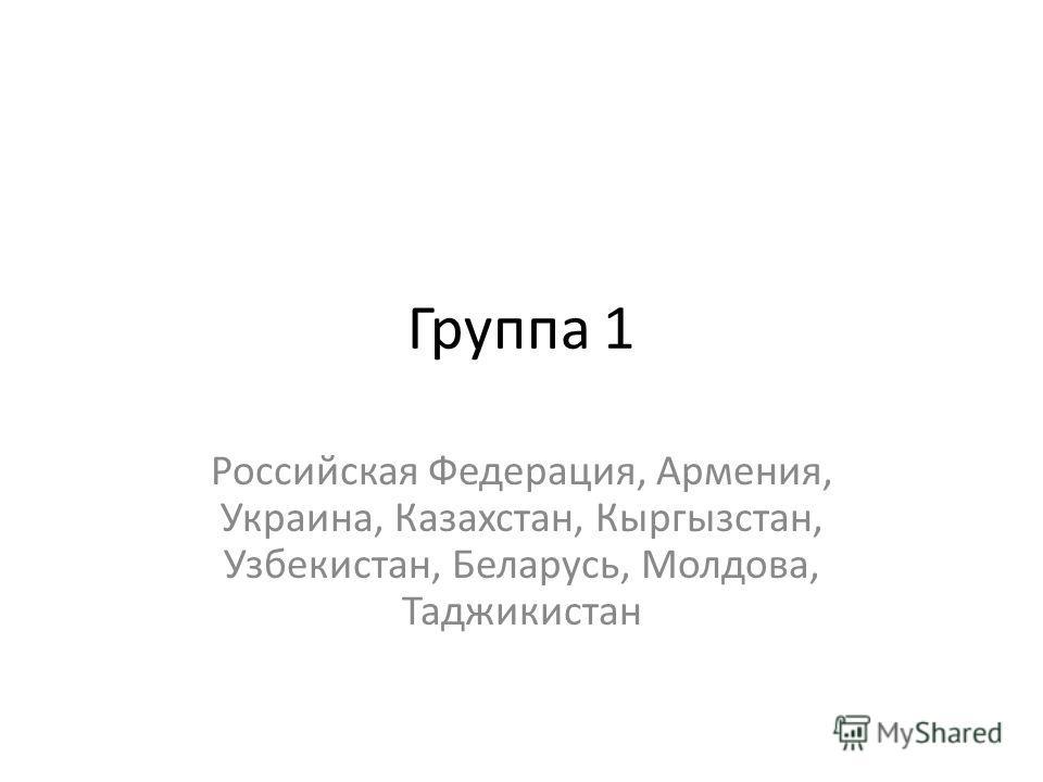 Группа 1 Российская Федерация, Армения, Украина, Казахстан, Кыргызстан, Узбекистан, Беларусь, Молдова, Таджикистан