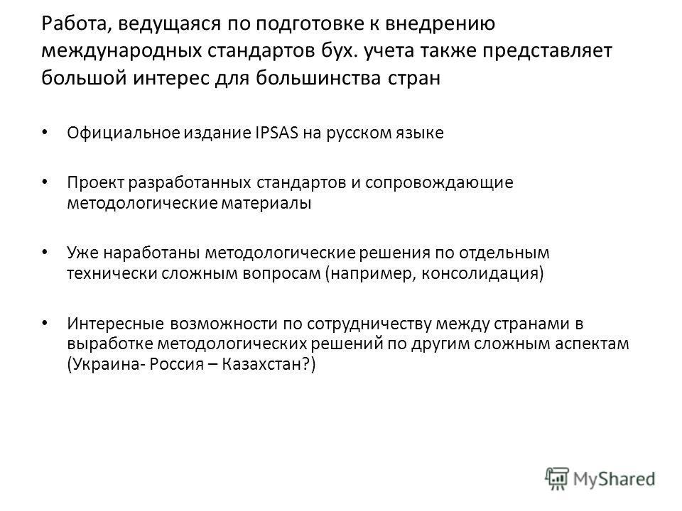 Работа, ведущаяся по подготовке к внедрению международных стандартов бух. учета также представляет большой интерес для большинства стран Официальное издание IPSAS на русском языке Проект разработанных стандартов и сопровождающие методологические мате