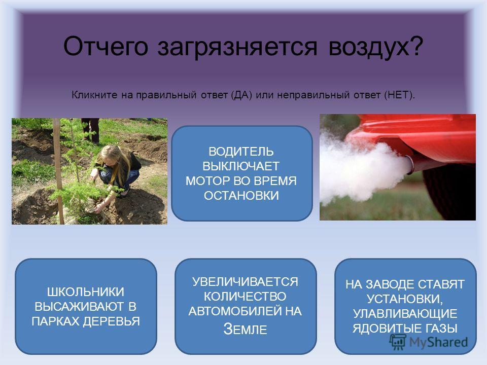 Отчего загрязняется воздух? Кликните на правильный ответ (ДА) или неправильный ответ (НЕТ). УВЕЛИЧИВАЕТСЯ КОЛИЧЕСТВО АВТОМОБИЛЕЙ НА З ЕМЛЕ ВОДИТЕЛЬ ВЫКЛЮЧАЕТ МОТОР ВО ВРЕМЯ ОСТАНОВКИ НА ЗАВОДЕ СТАВЯТ УСТАНОВКИ, УЛАВЛИВАЮЩИЕ ЯДОВИТЫЕ ГАЗЫ ШКОЛЬНИКИ ВЫ