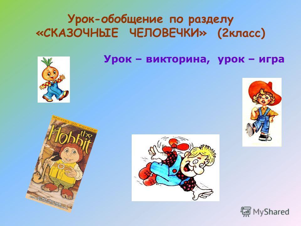 Урок-обобщение по разделу «СКАЗОЧНЫЕ ЧЕЛОВЕЧКИ» (2класс) Урок – викторина, урок – игра