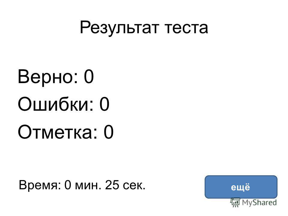 Результат теста Верно: 0 Ошибки: 0 Отметка: 0 Время: 0 мин. 25 сек. ещё