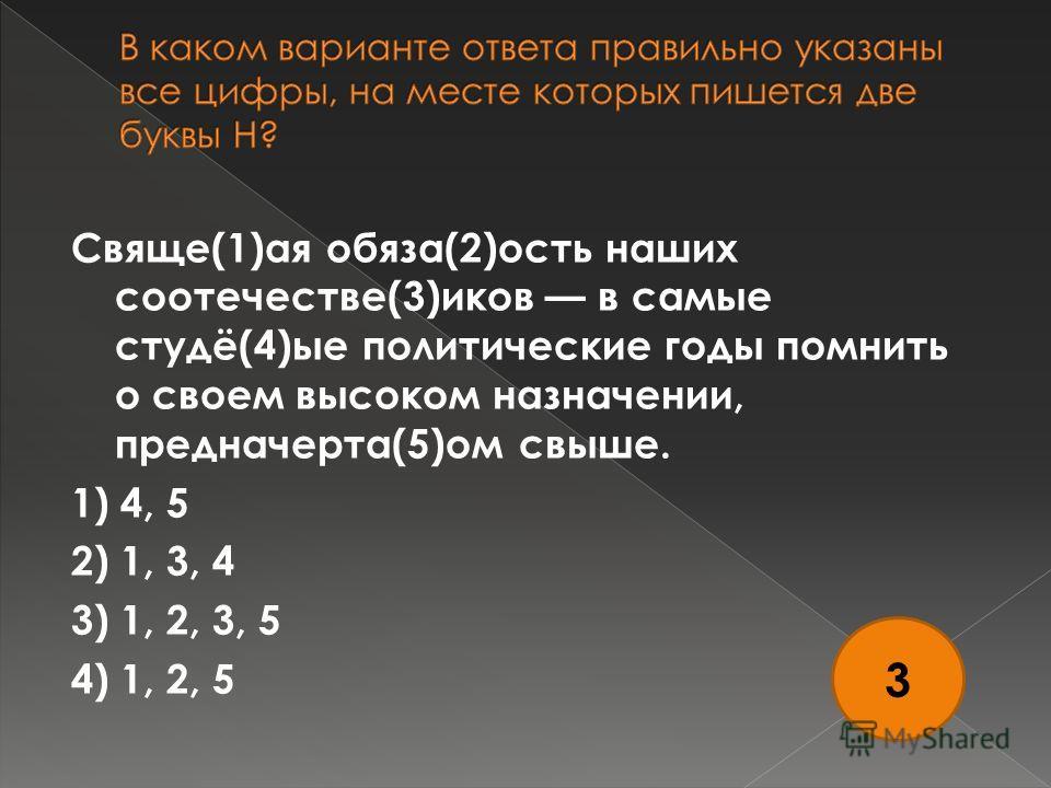 Свяще(1)ая обяза(2)ость наших соотечестве(3)иков в самые студё(4)ые политические годы помнить о своем высоком назначении, предначерта(5)ом свыше. 1) 4, 5 2) 1, 3, 4 3) 1, 2, 3, 5 4) 1, 2, 5 3