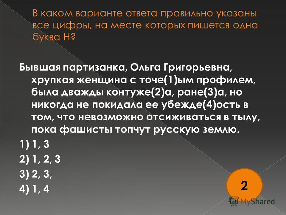Бывшая партизанка, Ольга Григорьевна, хрупкая женщина с точе(1)ым профилем, была дважды контуже(2)а, ране(3)а, но никогда не покидала ее убежде(4)ость в том, что невозможно отсиживаться в тылу, пока фашисты топчут русскую землю. 1) 1, 3 2) 1, 2, 3 3)