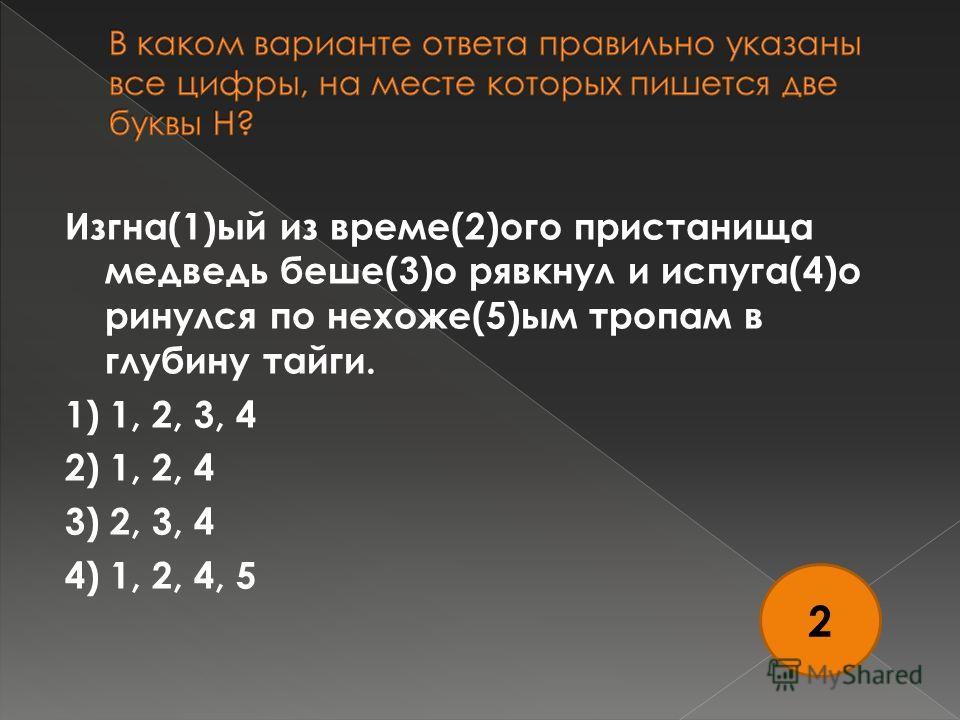 Изгна(1)ый из време(2)ого пристанища медведь беше(3)о рявкнул и испуга(4)о ринулся по нехоже(5)ым тропам в глубину тайги. 1) 1, 2, 3, 4 2) 1, 2, 4 3) 2, 3, 4 4) 1, 2, 4, 5 2
