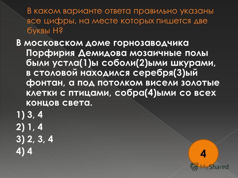 В московском доме горнозаводчика Порфирия Демидова мозаичные полы были устла(1)ы соболи(2)ыми шкурами, в столовой находился серебря(3)ый фонтан, а под потолком висели золотые клетки с птицами, собра(4)ыми со всех концов света. 1) 3, 4 2) 1, 4 3) 2, 3