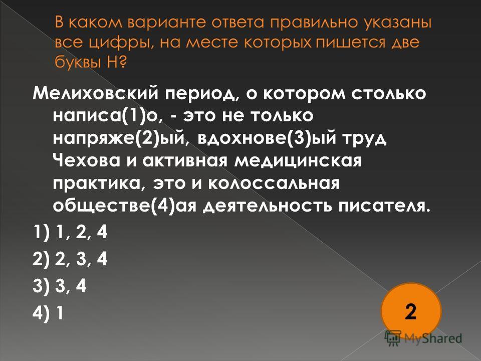Мелиховский период, о котором столько написа(1)о, - это не только напряже(2)ый, вдохнове(3)ый труд Чехова и активная медицинская практика, это и колоссальная обществе(4)ая деятельность писателя. 1) 1, 2, 4 2) 2, 3, 4 3) 3, 4 4) 1 2