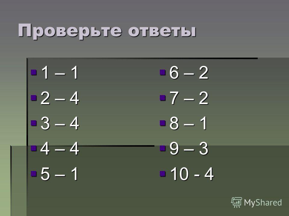 Проверьте ответы 1 – 1 1 – 1 2 – 4 2 – 4 3 – 4 3 – 4 4 – 4 4 – 4 5 – 1 5 – 1 6 – 2 6 – 2 7 – 2 7 – 2 8 – 1 8 – 1 9 – 3 9 – 3 10 - 4 10 - 4