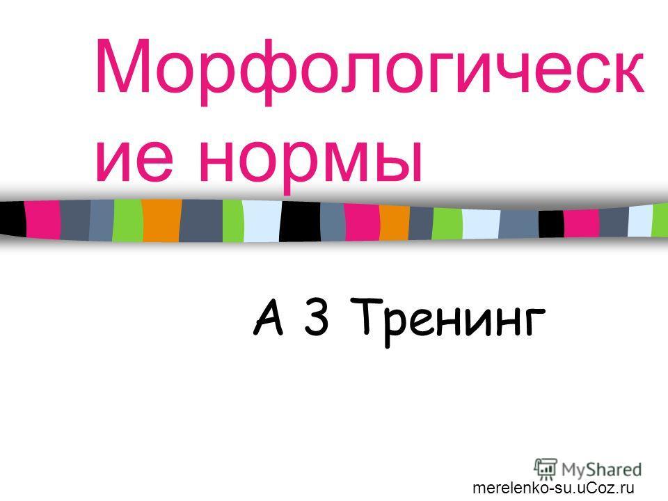 Морфологическ ие нормы А 3 Тренинг merelenko-su.uCoz.ru