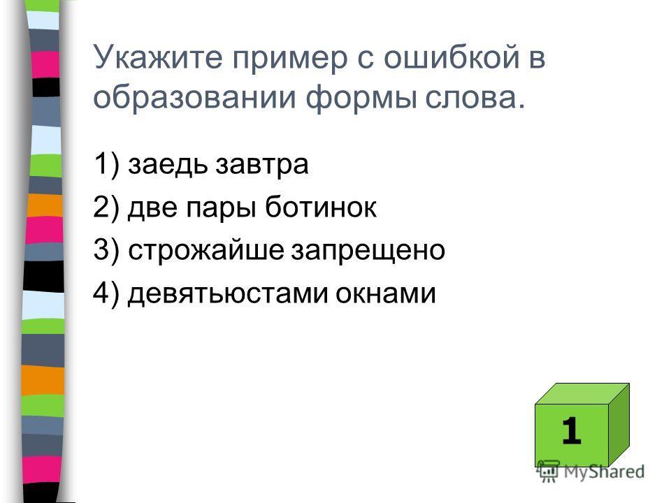 Укажите пример с ошибкой в образовании формы слова. 1) заедь завтра 2) две пары ботинок 3) строжайше запрещено 4) девятьюстами окнами 1