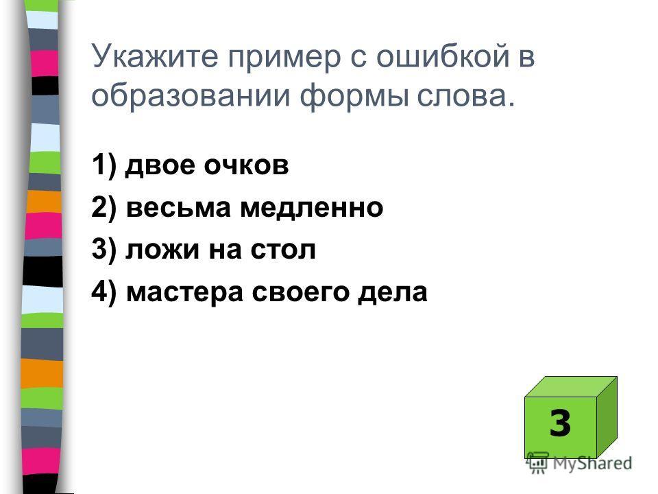 Укажите пример с ошибкой в образовании формы слова. 1) двое очков 2) весьма медленно 3) ложи на стол 4) мастера своего дела 3