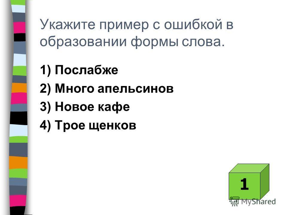 Укажите пример с ошибкой в образовании формы слова. 1) Послабже 2) Много апельсинов 3) Новое кафе 4) Трое щенков 1