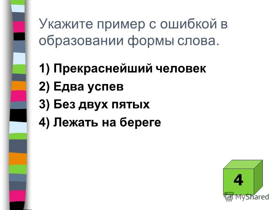 Укажите пример с ошибкой в образовании формы слова. 1) Прекраснейший человек 2) Едва успев 3) Без двух пятых 4) Лежать на береге 4