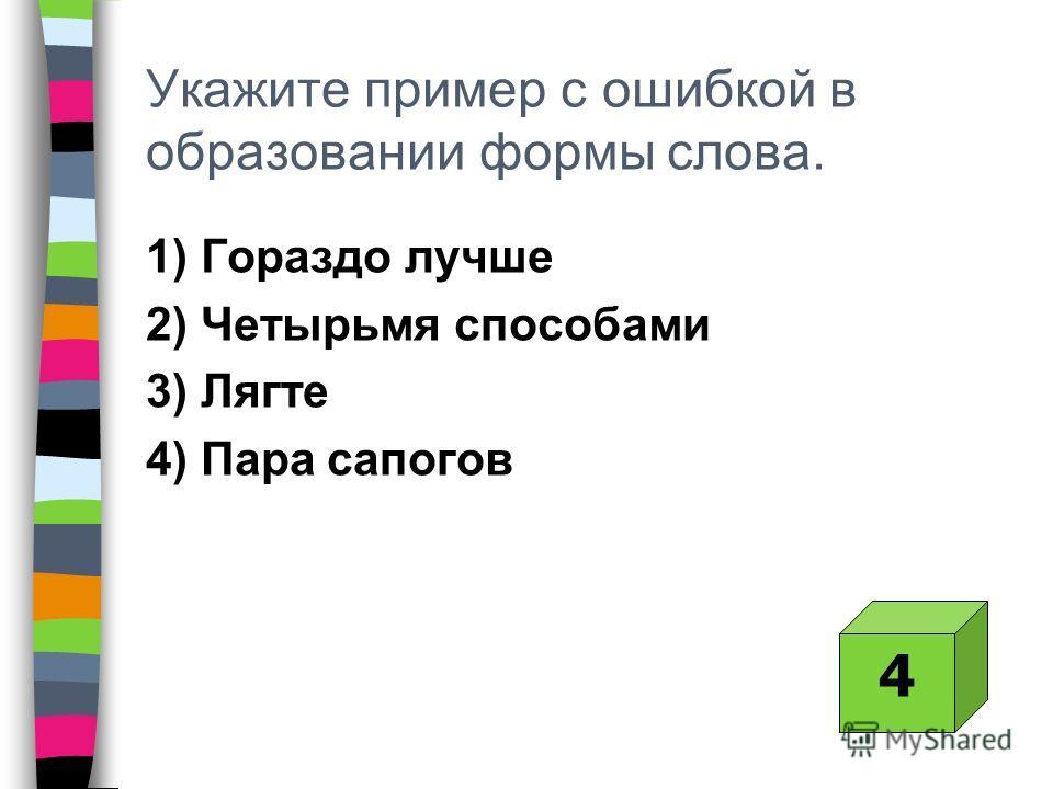 Укажите пример с ошибкой в образовании формы слова. 1) Гораздо лучше 2) Четырьмя способами 3) Лягте 4) Пара сапогов 4