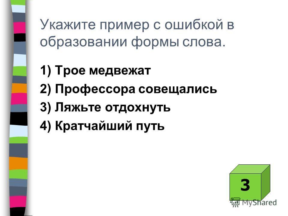 Укажите пример с ошибкой в образовании формы слова. 1) Трое медвежат 2) Профессора совещались 3) Ляжьте отдохнуть 4) Кратчайший путь 3