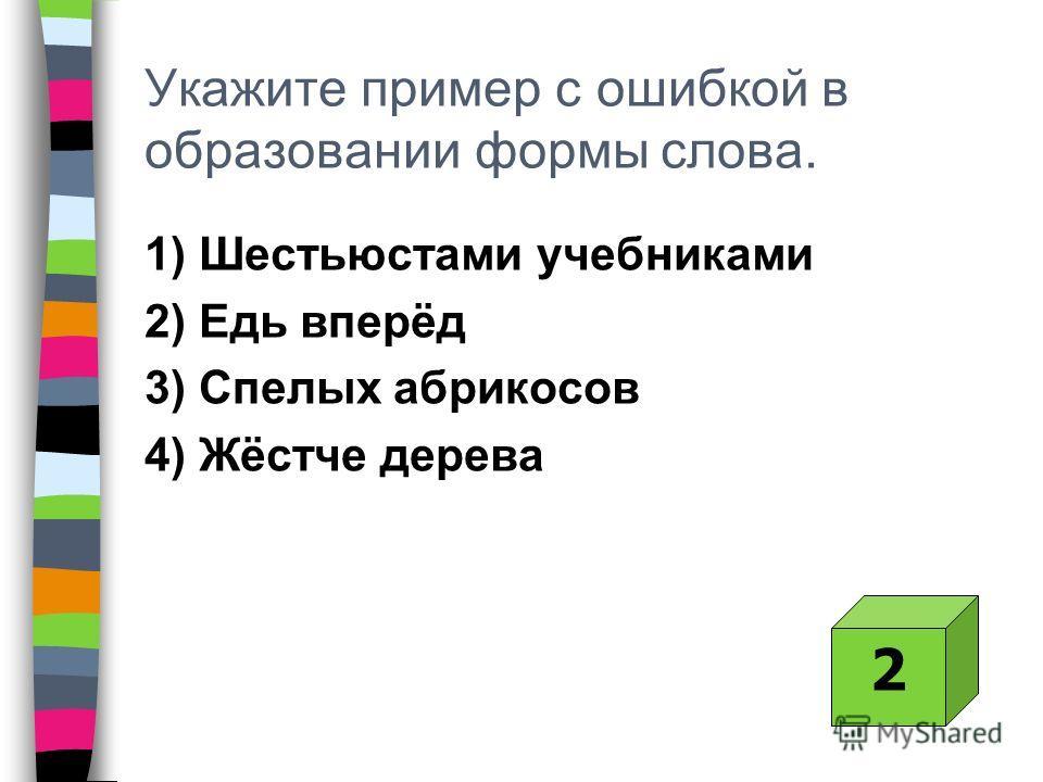 Укажите пример с ошибкой в образовании формы слова. 1) Шестьюстами учебниками 2) Едь вперёд 3) Спелых абрикосов 4) Жёстче дерева 2