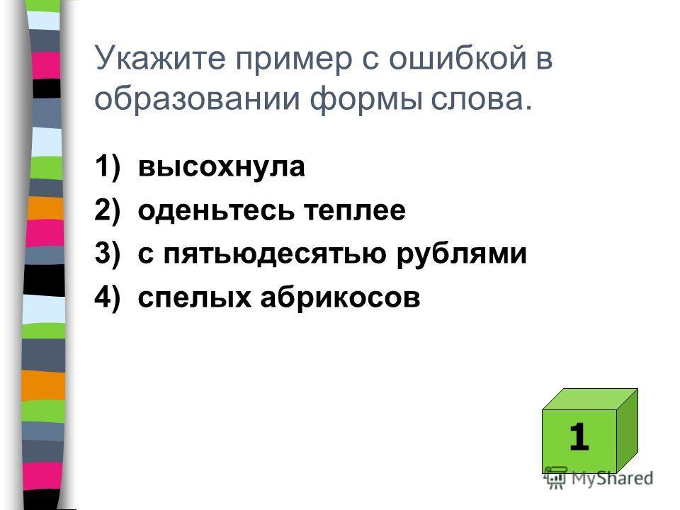 Укажите пример с ошибкой в образовании формы слова. 1) высохнула 2) оденьтесь теплее 3) с пятьюдесятью рублями 4) спелых абрикосов 1