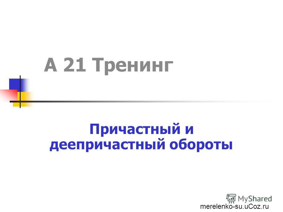 А 21 Тренинг Причастный и деепричастный обороты merelenko-su.uCoz.ru
