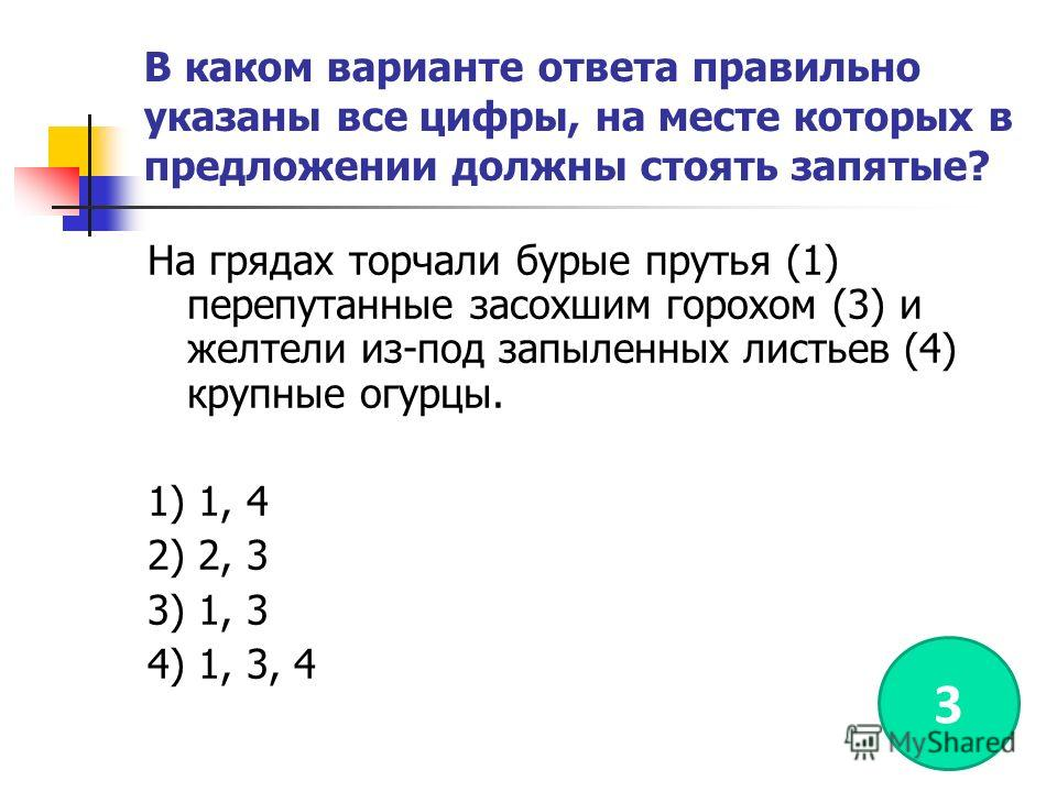 В каком варианте ответа правильно указаны все цифры, на месте которых в предложении должны стоять запятые? На грядах торчали бурые прутья (1) перепутанные засохшим горохом (3) и желтели из-под запыленных листьев (4) крупные огурцы. 1) 1, 4 2) 2, 3 3)