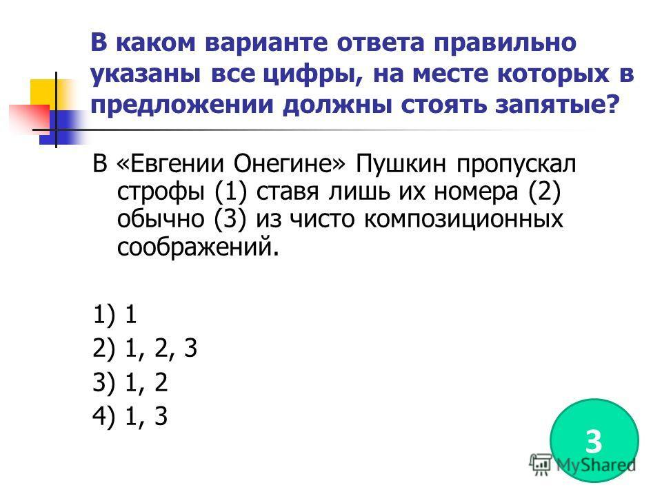 В каком варианте ответа правильно указаны все цифры, на месте которых в предложении должны стоять запятые? В «Евгении Онегине» Пушкин пропускал строфы (1) ставя лишь их номера (2) обычно (3) из чисто композиционных соображений. 1) 1 2) 1, 2, 3 3) 1,