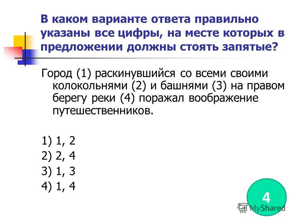 В каком варианте ответа правильно указаны все цифры, на месте которых в предложении должны стоять запятые? Город (1) раскинувшийся со всеми своими колокольнями (2) и башнями (3) на правом берегу реки (4) поражал воображение путешественников. 1) 1, 2