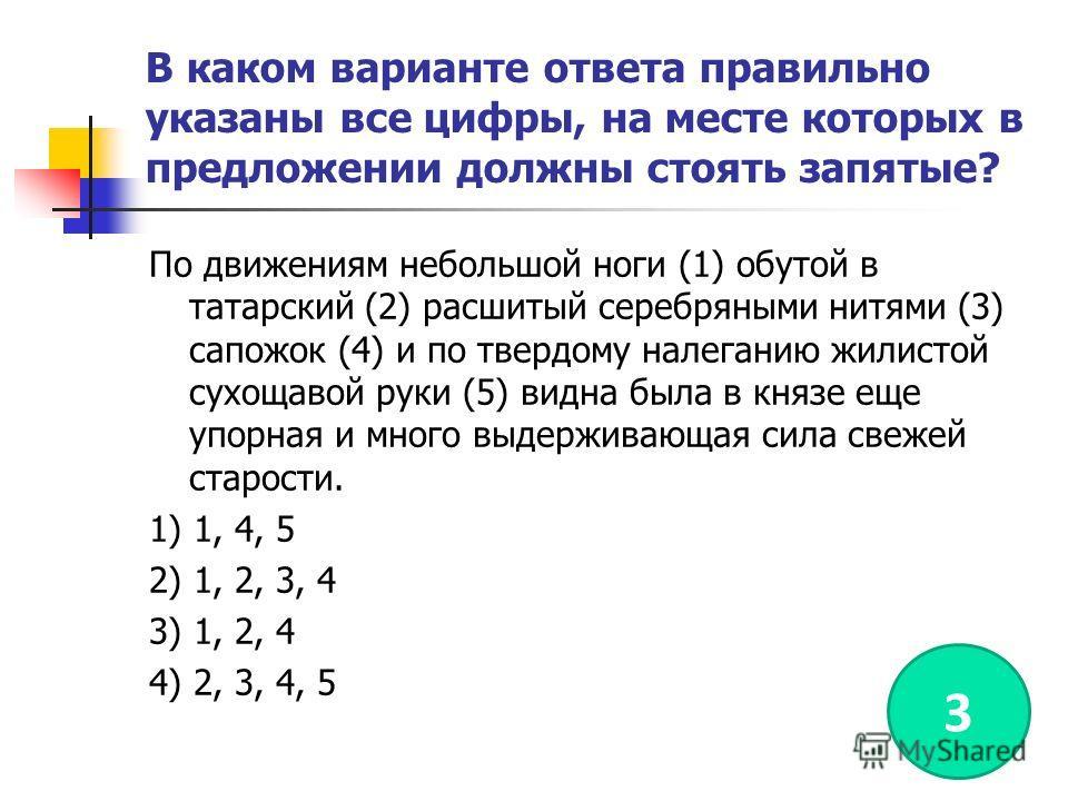 В каком варианте ответа правильно указаны все цифры, на месте которых в предложении должны стоять запятые? По движениям небольшой ноги (1) обутой в татарский (2) расшитый серебряными нитями (3) сапожок (4) и по твердому налеганию жилистой сухощавой р