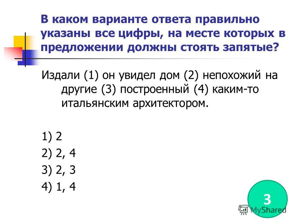 В каком варианте ответа правильно указаны все цифры, на месте которых в предложении должны стоять запятые? Издали (1) он увидел дом (2) непохожий на другие (3) построенный (4) каким-то итальянским архитектором. 1) 2 2) 2, 4 3) 2, 3 4) 1, 4 3