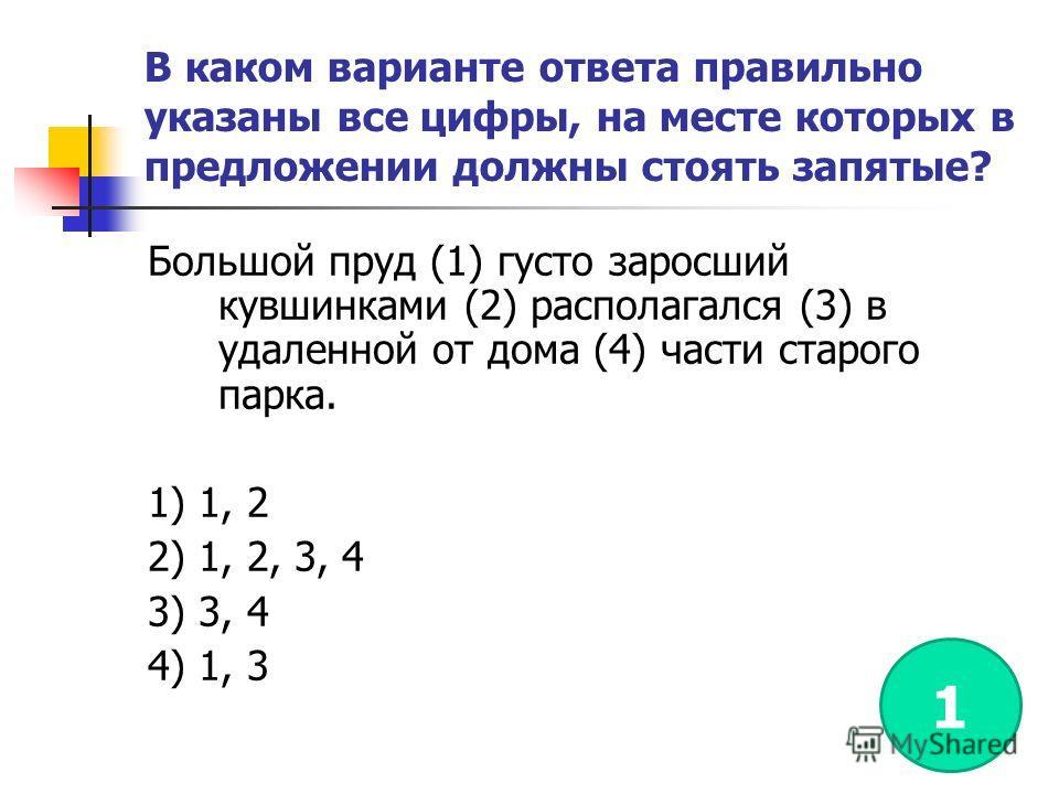 В каком варианте ответа правильно указаны все цифры, на месте которых в предложении должны стоять запятые? Большой пруд (1) густо заросший кувшинками (2) располагался (3) в удаленной от дома (4) части старого парка. 1) 1, 2 2) 1, 2, 3, 4 3) 3, 4 4) 1