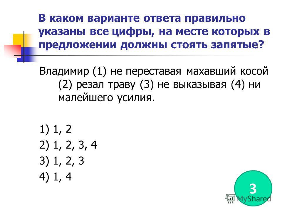 В каком варианте ответа правильно указаны все цифры, на месте которых в предложении должны стоять запятые? Владимир (1) не переставая махавший косой (2) резал траву (3) не выказывая (4) ни малейшего усилия. 1) 1, 2 2) 1, 2, 3, 4 3) 1, 2, 3 4) 1, 4 3