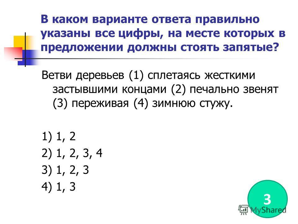 В каком варианте ответа правильно указаны все цифры, на месте которых в предложении должны стоять запятые? Ветви деревьев (1) сплетаясь жесткими застывшими концами (2) печально звенят (3) переживая (4) зимнюю стужу. 1) 1, 2 2) 1, 2, 3, 4 3) 1, 2, 3 4
