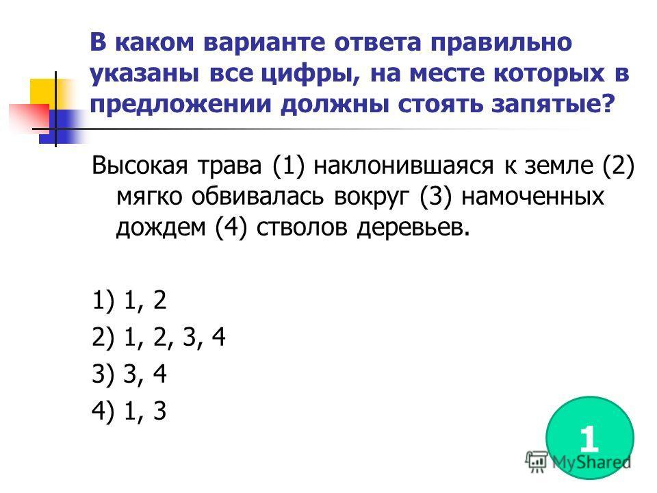 В каком варианте ответа правильно указаны все цифры, на месте которых в предложении должны стоять запятые? Высокая трава (1) наклонившаяся к земле (2) мягко обвивалась вокруг (3) намоченных дождем (4) стволов деревьев. 1) 1, 2 2) 1, 2, 3, 4 3) 3, 4 4