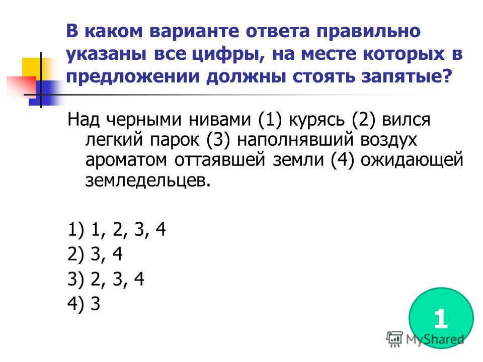 В каком варианте ответа правильно указаны все цифры, на месте которых в предложении должны стоять запятые? Над черными нивами (1) курясь (2) вился легкий парок (3) наполнявший воздух ароматом оттаявшей земли (4) ожидающей земледельцев. 1) 1, 2, 3, 4