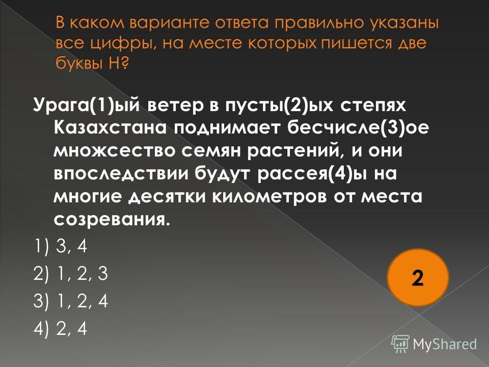 Урага(1)ый ветер в пусты(2)ых степях Казахстана поднимает бесчисле(3)ое множсество семян растений, и они впоследствии будут рассея(4)ы на многие десятки километров от места созревания. 1) 3, 4 2) 1, 2, 3 3) 1, 2, 4 4) 2, 4 2