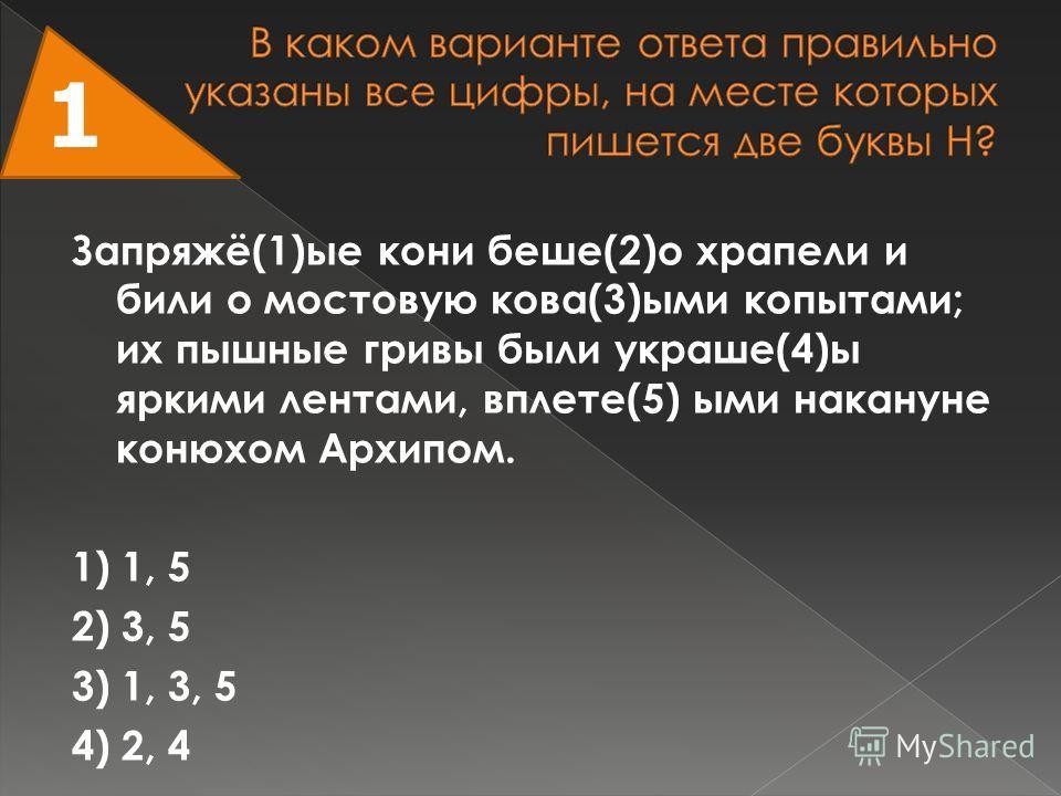 Запряжё(1)ые кони беше(2)о храпели и били о мостовую кова(3)ыми копытами; их пышные гривы были украше(4)ы яркими лентами, вплете(5) ыми накануне конюхом Архипом. 1) 1, 5 2) 3, 5 3) 1, 3, 5 4) 2, 4 1