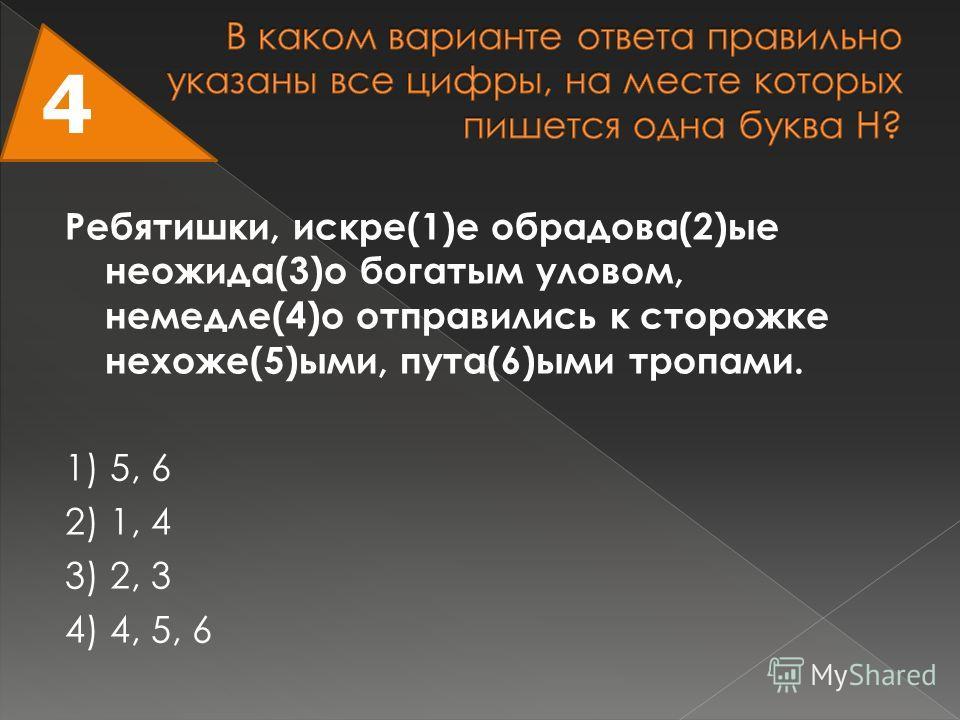 Ребятишки, искре(1)е обрадова(2)ые неожида(3)о богатым уловом, немедле(4)о отправились к сторожке нехоже(5)ыми, пута(6)ыми тропами. 1) 5, 6 2) 1, 4 3) 2, 3 4) 4, 5, 6 4