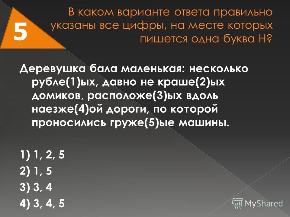 Деревушка бала маленькая: несколько рубле(1)ых, давно не краше(2)ых домиков, расположе(3)ых вдоль наезже(4)ой дороги, по которой проносились груже(5)ые машины. 1) 1, 2, 5 2) 1, 5 3) 3, 4 4) 3, 4, 5 5