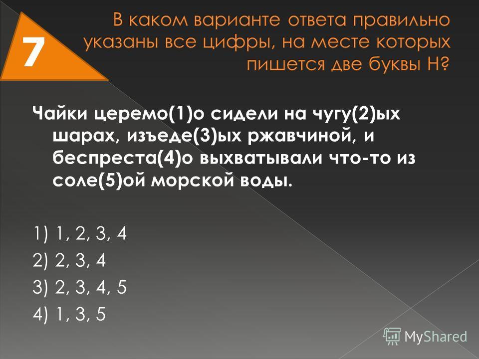 Чайки церемо(1)о сидели на чугу(2)ых шарах, изъеде(3)ых ржавчиной, и беспреста(4)о выхватывали что-то из соле(5)ой морской воды. 1) 1, 2, 3, 4 2) 2, 3, 4 3) 2, 3, 4, 5 4) 1, 3, 5 7