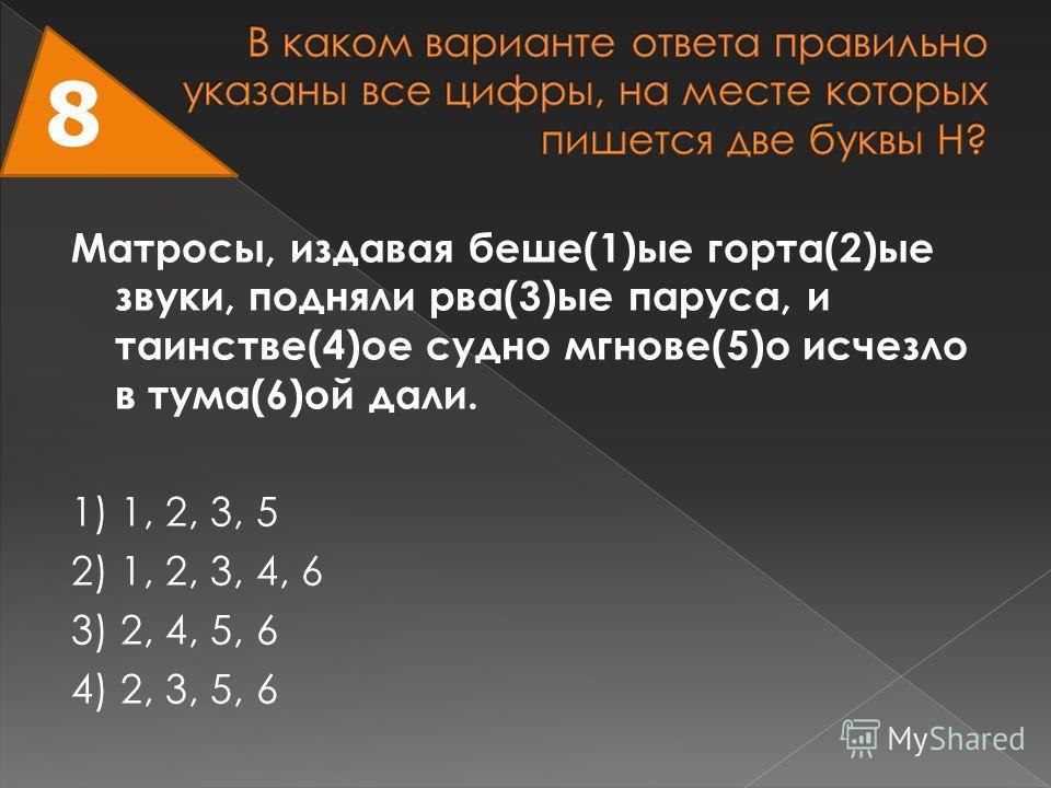 Матросы, издавая беше(1)ые горта(2)ые звуки, подняли рва(3)ые паруса, и таинстве(4)ое судно мгнове(5)о исчезло в тума(6)ой дали. 1) 1, 2, 3, 5 2) 1, 2, 3, 4, 6 3) 2, 4, 5, 6 4) 2, 3, 5, 6 8