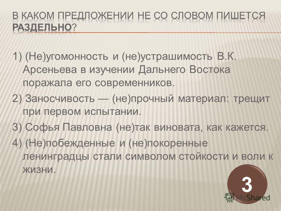1) (Не)угомонность и (не)устрашимость В.К. Арсеньева в изучении Дальнего Востока поражала его современников. 2) Заносчивость (не)прочный материал: трещит при первом испытании. 3) Софья Павловна (не)так виновата, как кажется. 4) (Не)побежденные и (не)