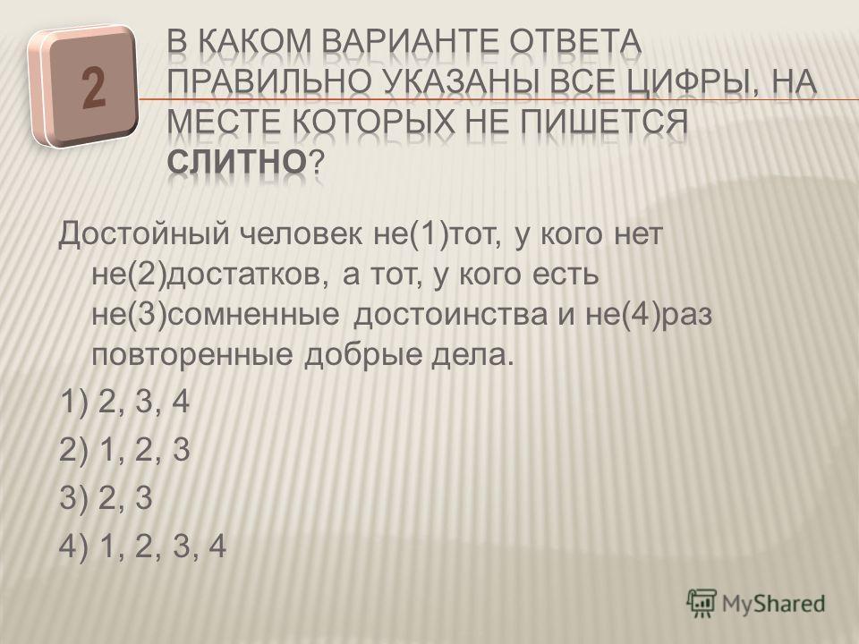 Достойный человек не(1)тот, у кого нет не(2)достатков, а тот, у кого есть не(3)сомненные достоинства и не(4)раз повторенные добрые дела. 1) 2, 3, 4 2) 1, 2, 3 3) 2, 3 4) 1, 2, 3, 4