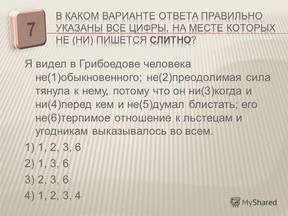 Я видел в Грибоедове человека не(1)обыкновенного; не(2)преодолимая сила тянула к нему, потому что он ни(3)когда и ни(4)перед кем и не(5)думал блистать; его не(6)терпимое отношение к льстецам и угодникам выказывалось во всем. 1) 1, 2, 3, 6 2) 1, 3, 6