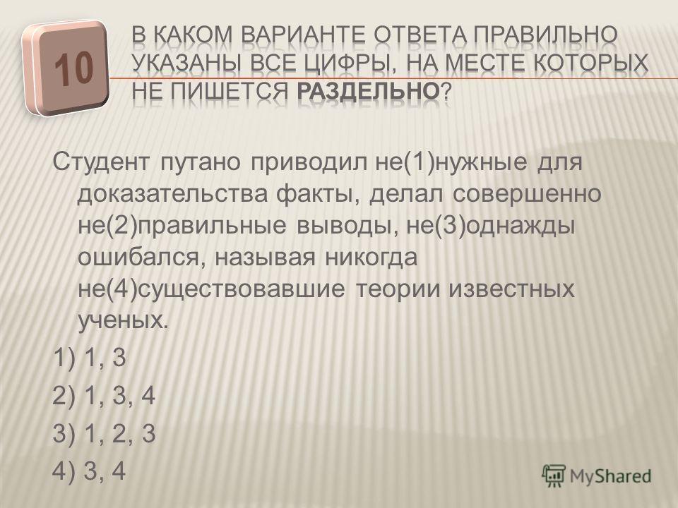 Студент путано приводил не(1)нужные для доказательства факты, делал совершенно не(2)правильные выводы, не(3)однажды ошибался, называя никогда не(4)существовавшие теории известных ученых. 1) 1, 3 2) 1, 3, 4 3) 1, 2, 3 4) 3, 4