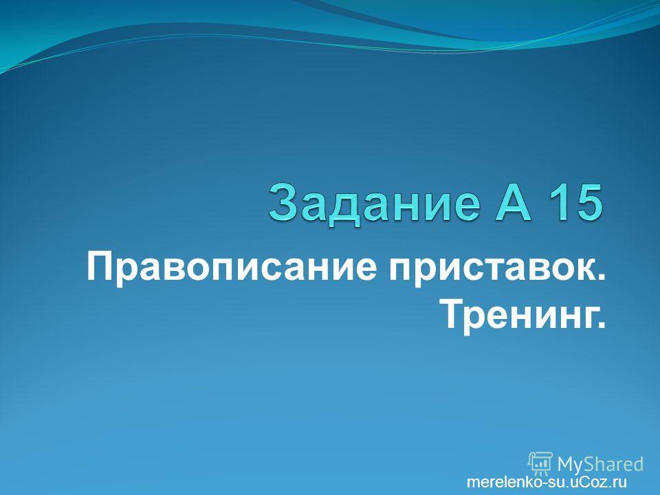 Правописание приставок. Тренинг. merelenko-su.uCoz.ru